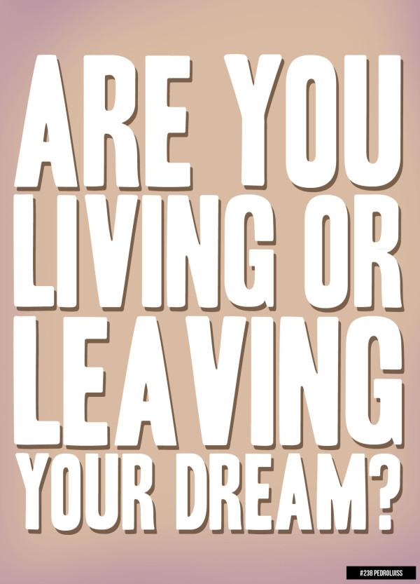 """""""Você está vivendo ou deixando o seu sonho?"""" - Fonte: 365posters.tumblr (http://365posters.tumblr.com/post/21204446993/238-living-or-leaving?post_id=567574084_10153236780659085)"""